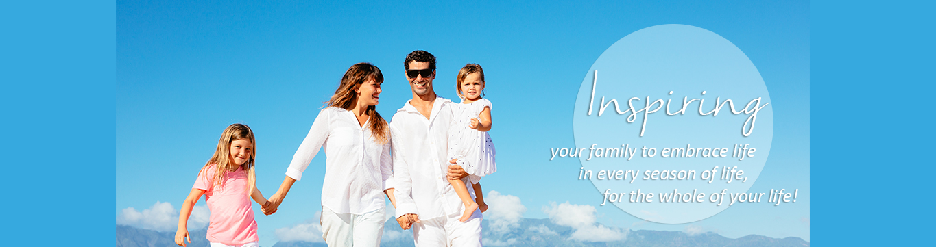 Inspiring your family to embrace life, in every season of life, for the whole of your life.